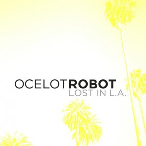 "Announcement: Ocelot Robot, New Single and Video ""LOST IN L.A."" Drops Today"